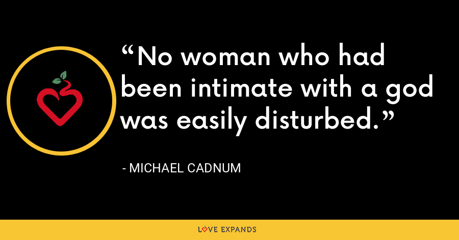 No woman who had been intimate with a god was easily disturbed. - Michael Cadnum