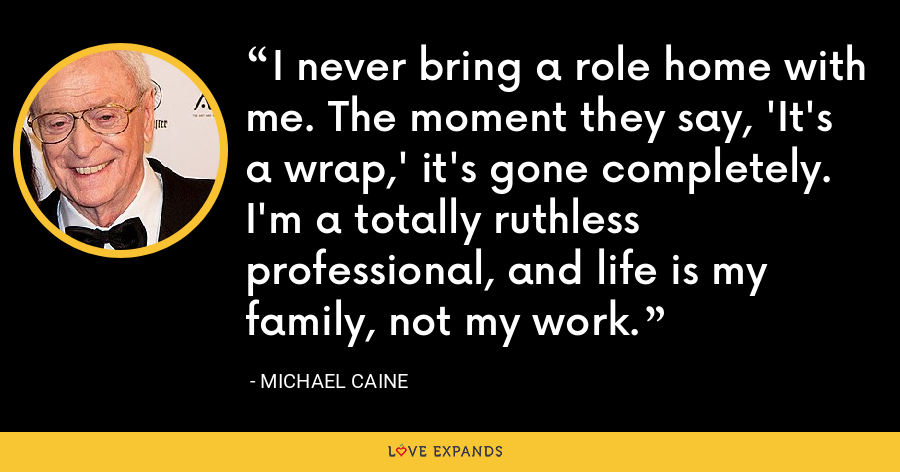 I never bring a role home with me. The moment they say, 'It's a wrap,' it's gone completely. I'm a totally ruthless professional, and life is my family, not my work. - Michael Caine