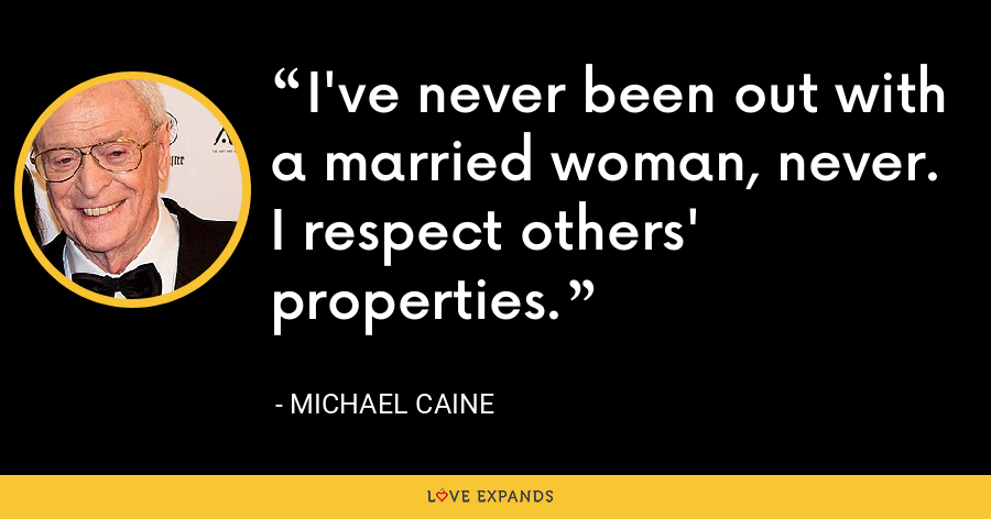 I've never been out with a married woman, never. I respect others' properties. - Michael Caine