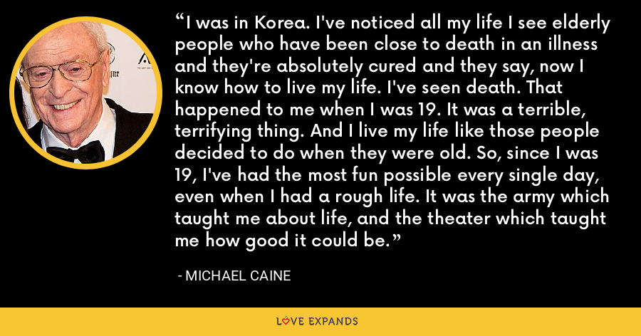 I was in Korea. I've noticed all my life I see elderly people who have been close to death in an illness and they're absolutely cured and they say, now I know how to live my life. I've seen death. That happened to me when I was 19. It was a terrible, terrifying thing. And I live my life like those people decided to do when they were old. So, since I was 19, I've had the most fun possible every single day, even when I had a rough life. It was the army which taught me about life, and the theater which taught me how good it could be. - Michael Caine