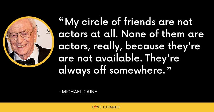 My circle of friends are not actors at all. None of them are actors, really, because they're are not available. They're always off somewhere. - Michael Caine
