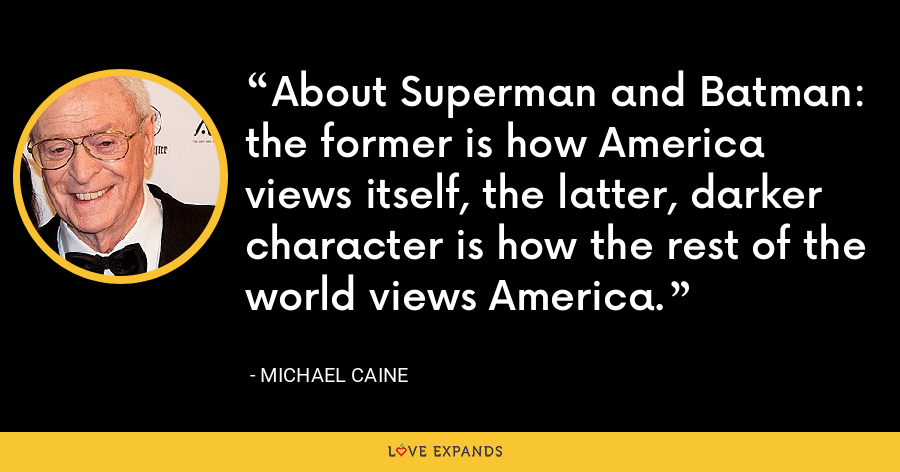 About Superman and Batman: the former is how America views itself, the latter, darker character is how the rest of the world views America. - Michael Caine