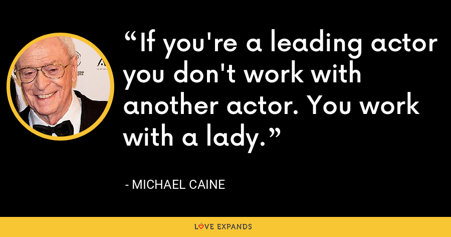 If you're a leading actor you don't work with another actor. You work with a lady. - Michael Caine