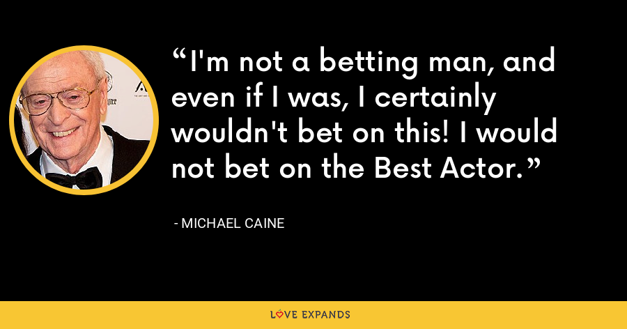 I'm not a betting man, and even if I was, I certainly wouldn't bet on this! I would not bet on the Best Actor. - Michael Caine