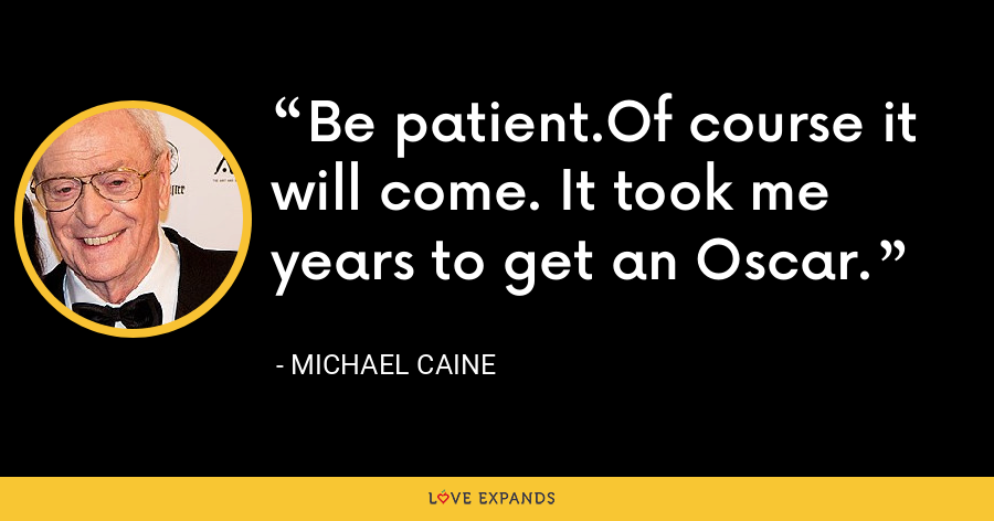 Be patient.Of course it will come. It took me years to get an Oscar. - Michael Caine