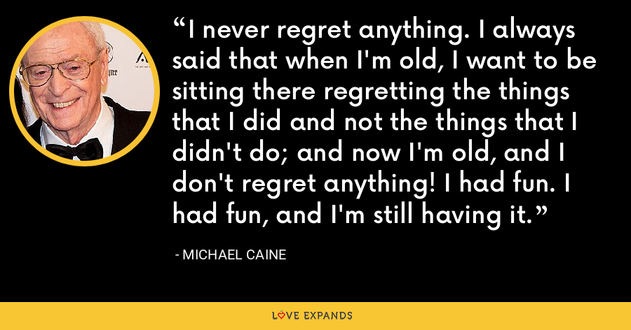 I never regret anything. I always said that when I'm old, I want to be sitting there regretting the things that I did and not the things that I didn't do; and now I'm old, and I don't regret anything! I had fun. I had fun, and I'm still having it. - Michael Caine