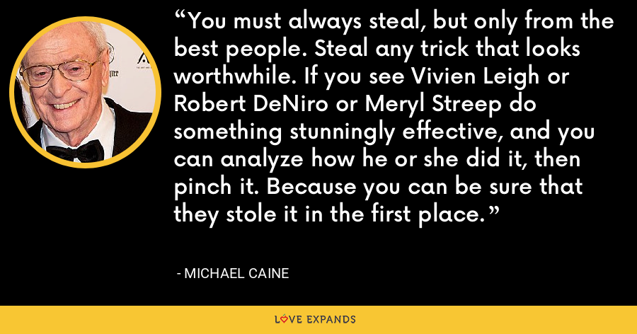 You must always steal, but only from the best people. Steal any trick that looks worthwhile. If you see Vivien Leigh or Robert DeNiro or Meryl Streep do something stunningly effective, and you can analyze how he or she did it, then pinch it. Because you can be sure that they stole it in the first place. - Michael Caine