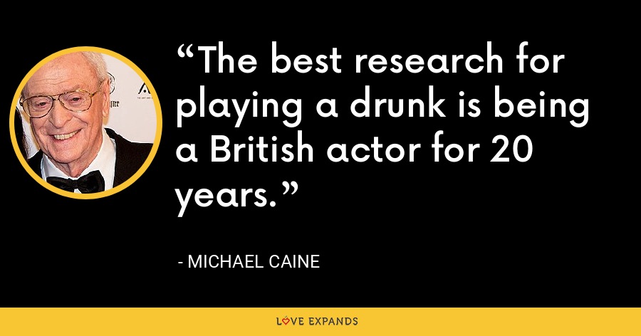 The best research for playing a drunk is being a British actor for 20 years. - Michael Caine