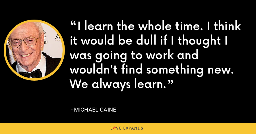 I learn the whole time. I think it would be dull if I thought I was going to work and wouldn't find something new. We always learn. - Michael Caine