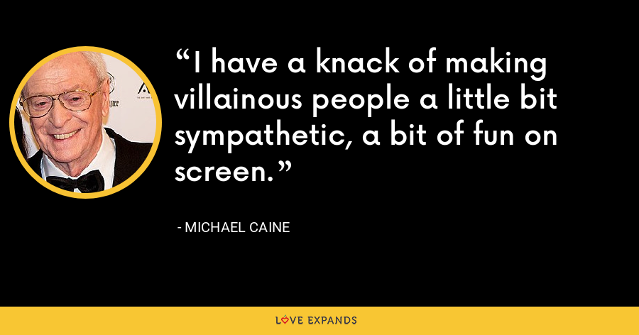 I have a knack of making villainous people a little bit sympathetic, a bit of fun on screen. - Michael Caine