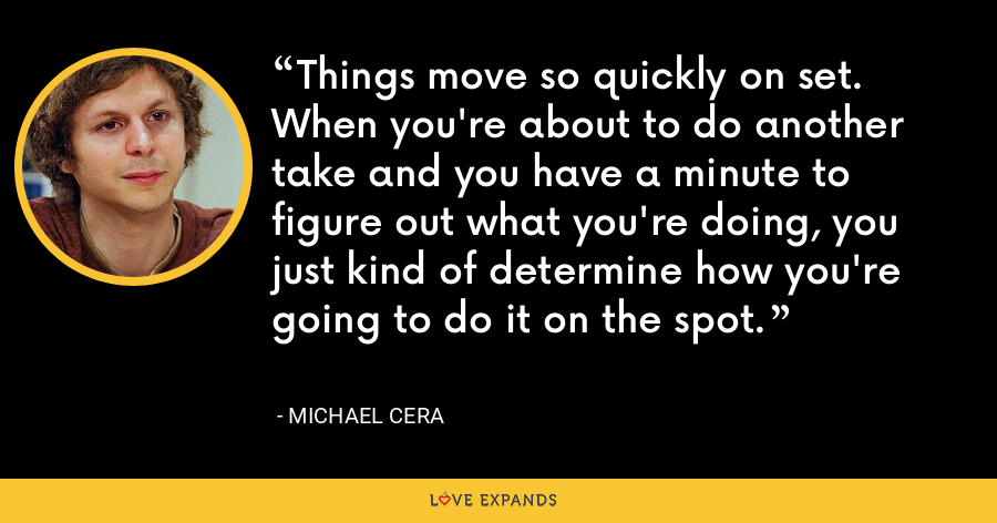 Things move so quickly on set. When you're about to do another take and you have a minute to figure out what you're doing, you just kind of determine how you're going to do it on the spot. - Michael Cera
