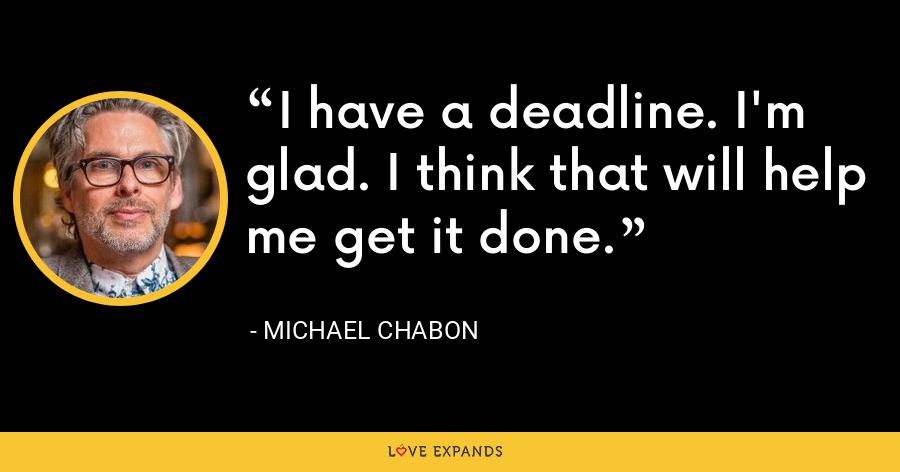 I have a deadline. I'm glad. I think that will help me get it done. - Michael Chabon