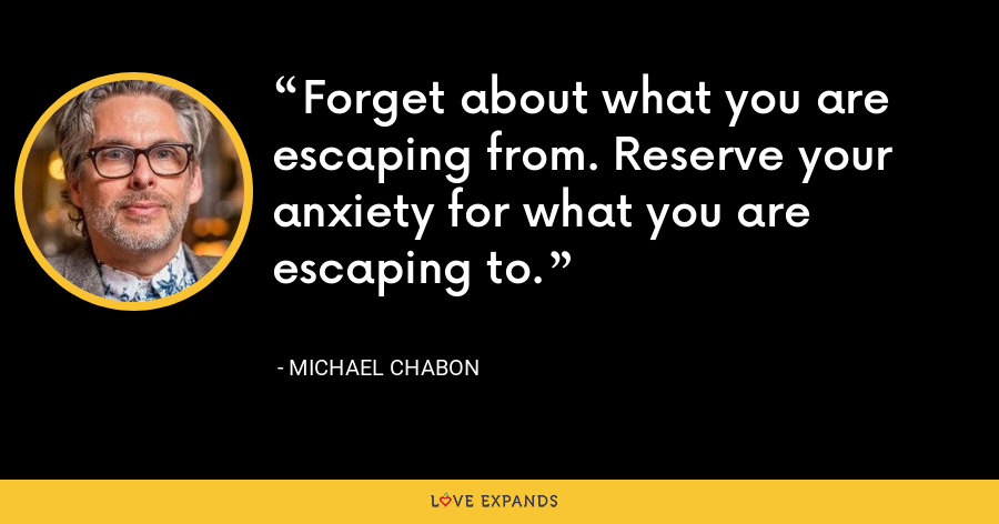 Forget about what you are escaping from. Reserve your anxiety for what you are escaping to. - Michael Chabon