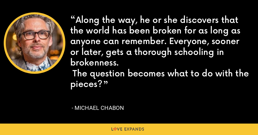 Along the way, he or she discovers that the world has been broken for as long as anyone can remember. Everyone, sooner or later, gets a thorough schooling in brokenness.  The question becomes what to do with the pieces? - Michael Chabon