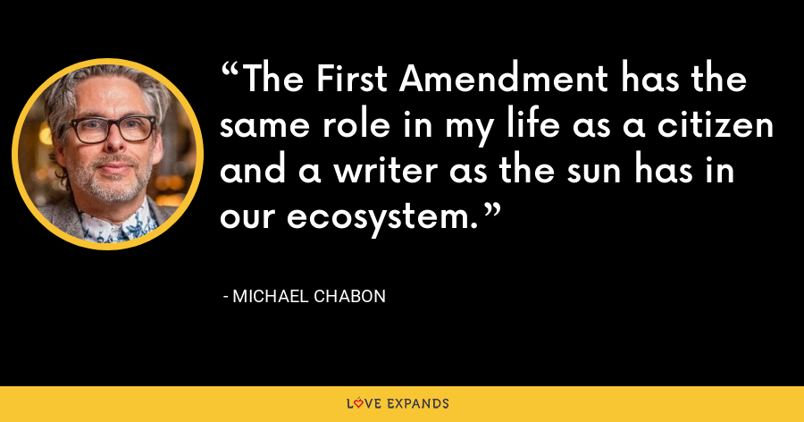 The First Amendment has the same role in my life as a citizen and a writer as the sun has in our ecosystem. - Michael Chabon