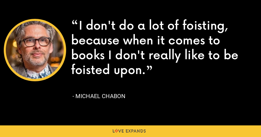 I don't do a lot of foisting, because when it comes to books I don't really like to be foisted upon. - Michael Chabon