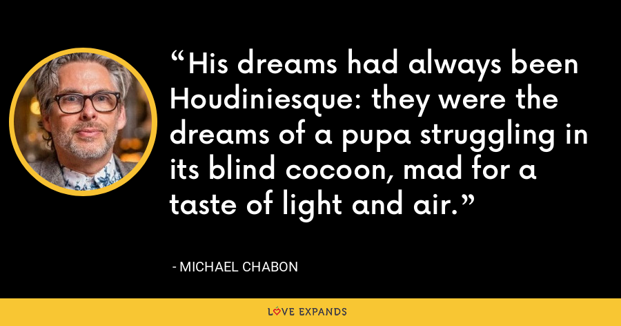 His dreams had always been Houdiniesque: they were the dreams of a pupa struggling in its blind cocoon, mad for a taste of light and air. - Michael Chabon