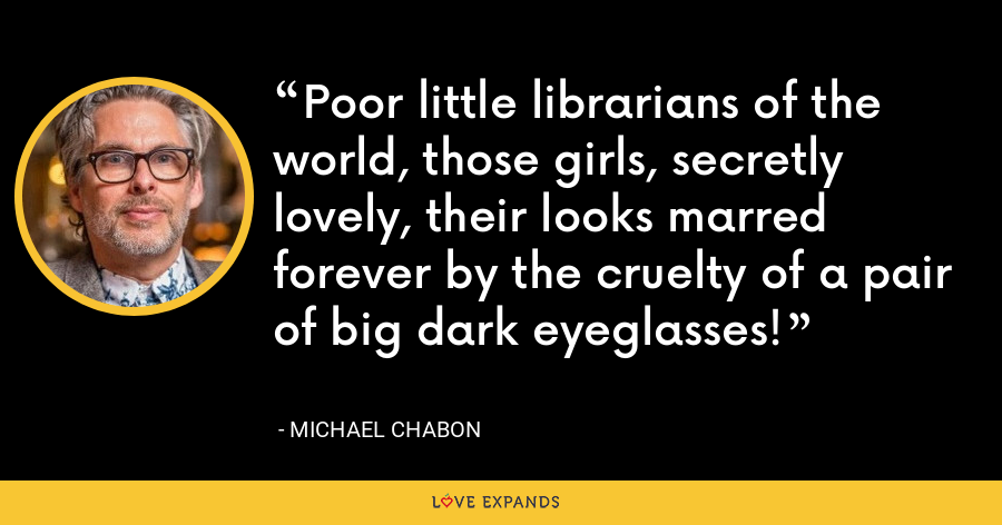 Poor little librarians of the world, those girls, secretly lovely, their looks marred forever by the cruelty of a pair of big dark eyeglasses! - Michael Chabon