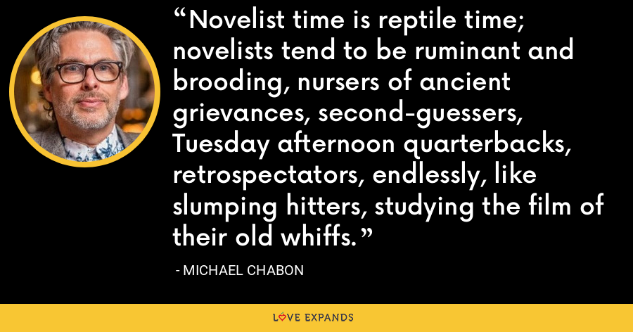 Novelist time is reptile time; novelists tend to be ruminant and brooding, nursers of ancient grievances, second-guessers, Tuesday afternoon quarterbacks, retrospectators, endlessly, like slumping hitters, studying the film of their old whiffs. - Michael Chabon