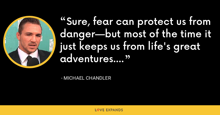 Sure, fear can protect us from danger—but most of the time it just keeps us from life's great adventures. - Michael Chandler