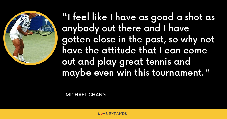 I feel like I have as good a shot as anybody out there and I have gotten close in the past, so why not have the attitude that I can come out and play great tennis and maybe even win this tournament. - Michael Chang