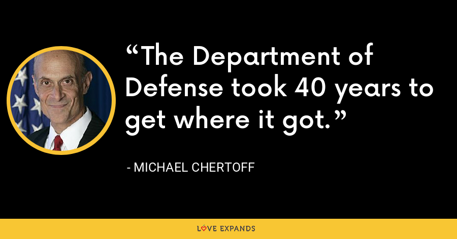 The Department of Defense took 40 years to get where it got. - Michael Chertoff