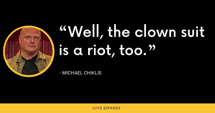 Well, the clown suit is a riot, too. - Michael Chiklis