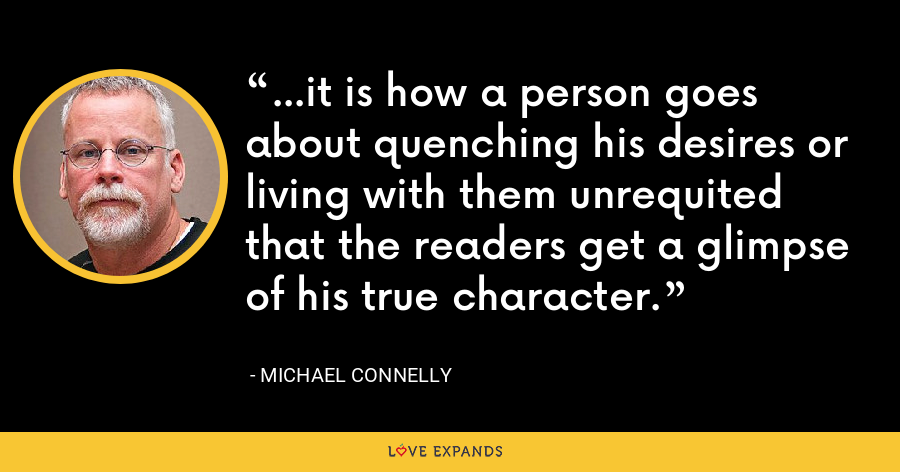 ...it is how a person goes about quenching his desires or living with them unrequited that the readers get a glimpse of his true character. - Michael Connelly