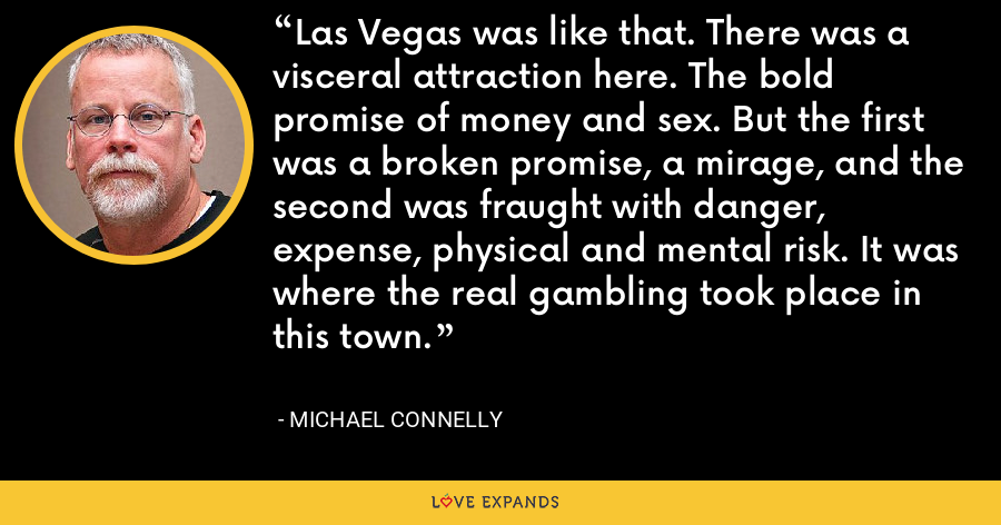 Las Vegas was like that. There was a visceral attraction here. The bold promise of money and sex. But the first was a broken promise, a mirage, and the second was fraught with danger, expense, physical and mental risk. It was where the real gambling took place in this town. - Michael Connelly