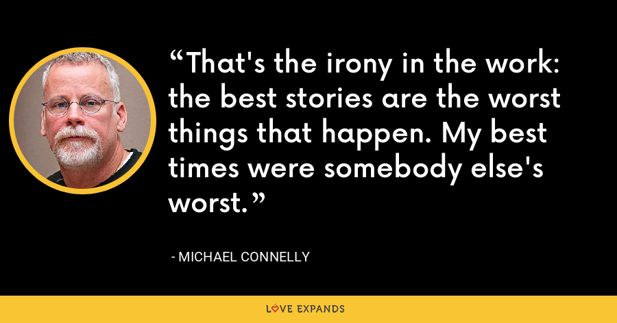 That's the irony in the work: the best stories are the worst things that happen. My best times were somebody else's worst. - Michael Connelly