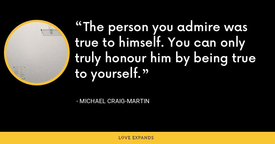 The person you admire was true to himself. You can only truly honour him by being true to yourself. - Michael Craig-Martin