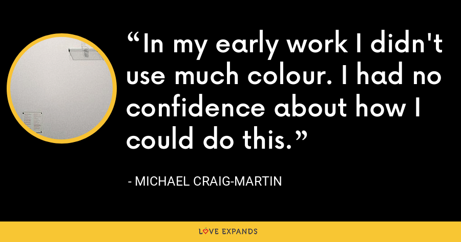 In my early work I didn't use much colour. I had no confidence about how I could do this. - Michael Craig-Martin