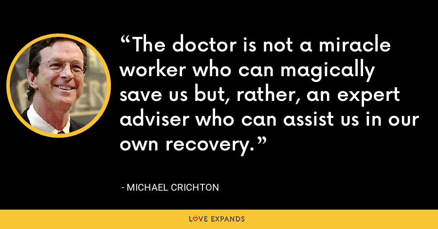 The doctor is not a miracle worker who can magically save us but, rather, an expert adviser who can assist us in our own recovery. - Michael Crichton