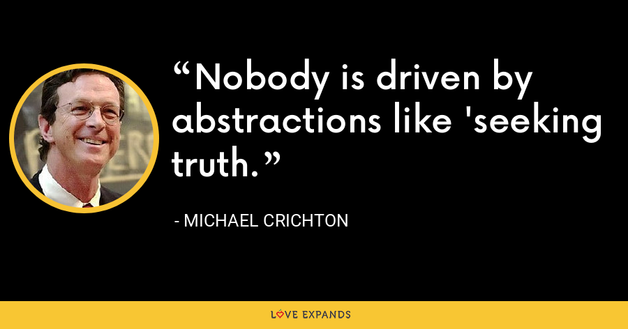 Nobody is driven by abstractions like 'seeking truth. - Michael Crichton