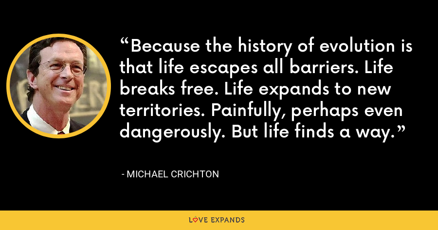 Because the history of evolution is that life escapes all barriers. Life breaks free. Life expands to new territories. Painfully, perhaps even dangerously. But life finds a way. - Michael Crichton