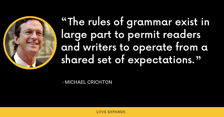 The rules of grammar exist in large part to permit readers and writers to operate from a shared set of expectations. - Michael Crichton