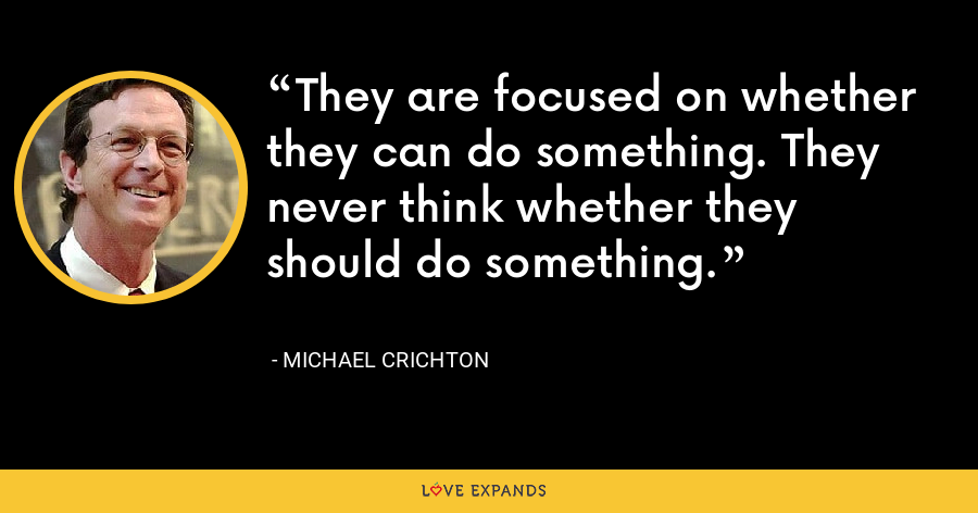They are focused on whether they can do something. They never think whether they should do something. - Michael Crichton