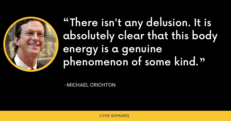 There isn't any delusion. It is absolutely clear that this body energy is a genuine phenomenon of some kind. - Michael Crichton