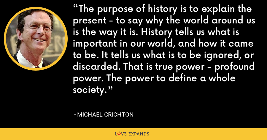 The purpose of history is to explain the present - to say why the world around us is the way it is. History tells us what is important in our world, and how it came to be. It tells us what is to be ignored, or discarded. That is true power - profound power. The power to define a whole society. - Michael Crichton