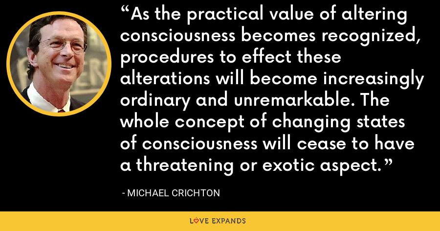 As the practical value of altering consciousness becomes recognized, procedures to effect these alterations will become increasingly ordinary and unremarkable. The whole concept of changing states of consciousness will cease to have a threatening or exotic aspect. - Michael Crichton