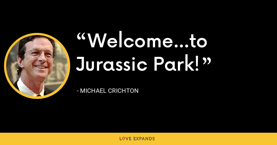 Welcome...to Jurassic Park! - Michael Crichton