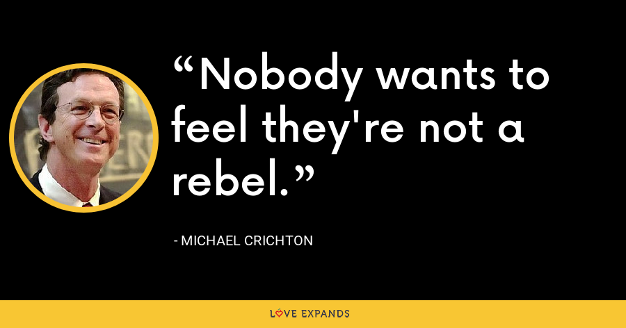 Nobody wants to feel they're not a rebel. - Michael Crichton
