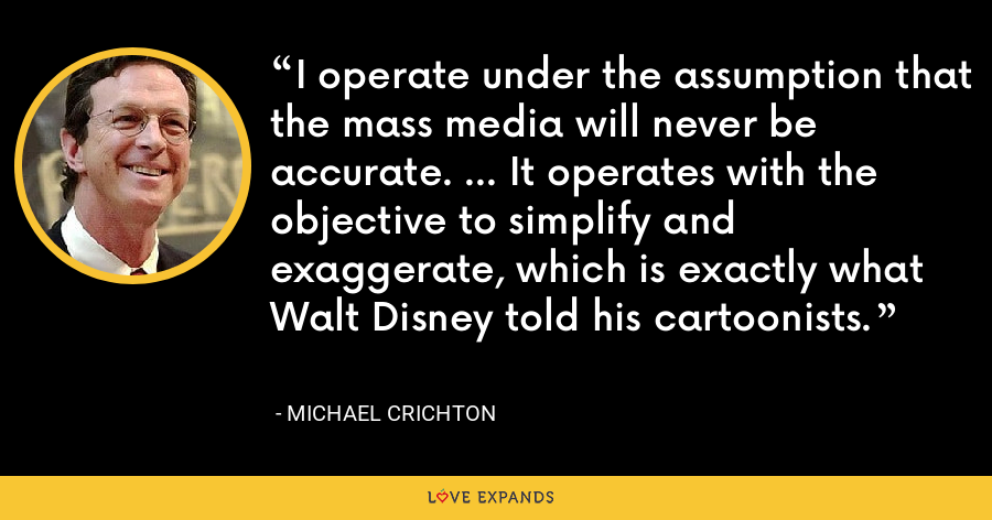 I operate under the assumption that the mass media will never be accurate. ... It operates with the objective to simplify and exaggerate, which is exactly what Walt Disney told his cartoonists. - Michael Crichton