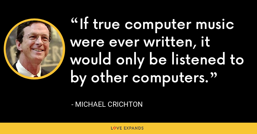 If true computer music were ever written, it would only be listened to by other computers. - Michael Crichton