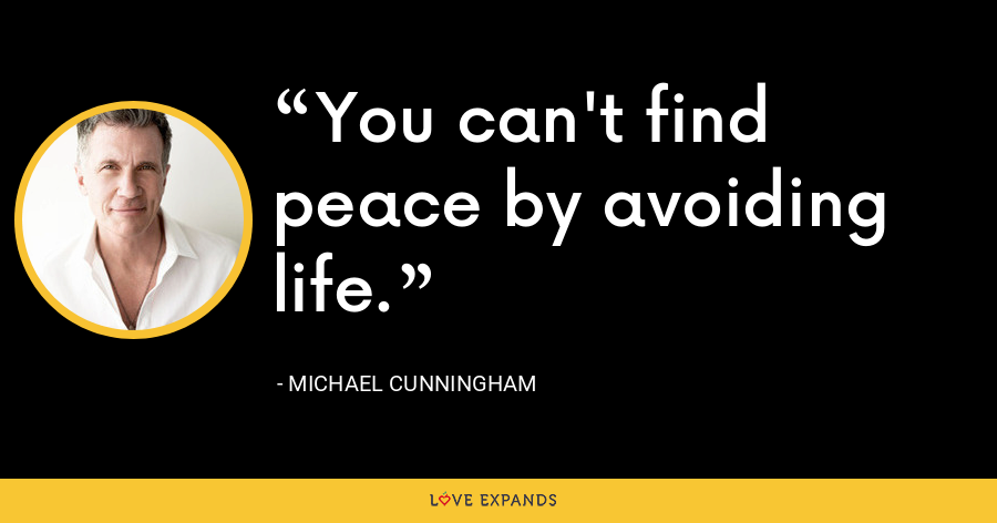 You can't find peace by avoiding life. - Michael Cunningham