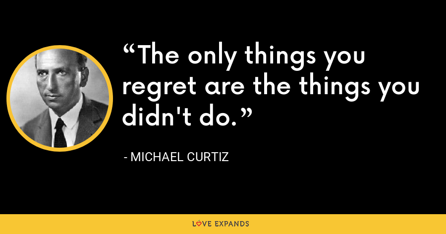 The only things you regret are the things you didn't do. - Michael Curtiz