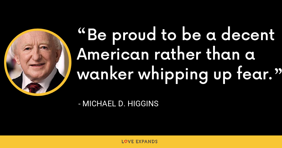Be proud to be a decent American rather than a wanker whipping up fear. - Michael D. Higgins