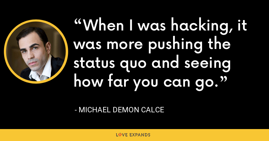 When I was hacking, it was more pushing the status quo and seeing how far you can go. - Michael Demon Calce