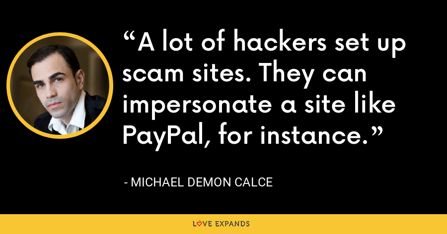 A lot of hackers set up scam sites. They can impersonate a site like PayPal, for instance. - Michael Demon Calce