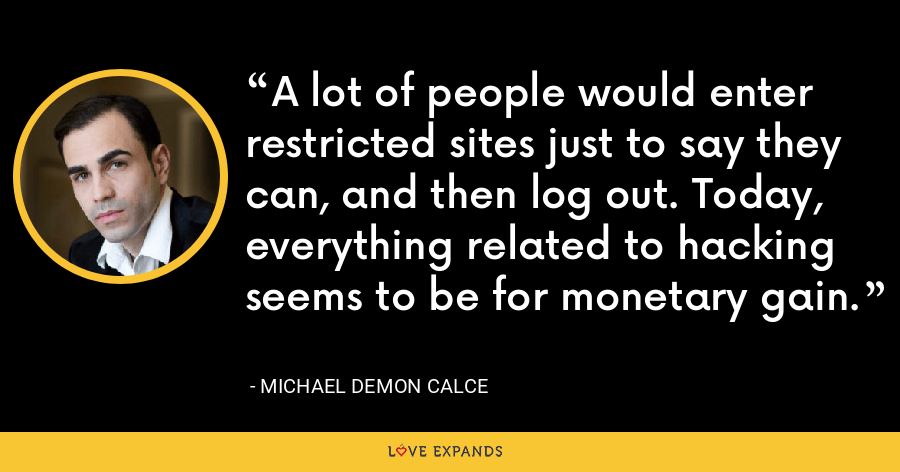A lot of people would enter restricted sites just to say they can, and then log out. Today, everything related to hacking seems to be for monetary gain. - Michael Demon Calce